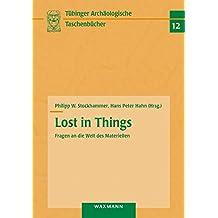 Lost in Things - Fragen an die Welt des Materiellen (Tübinger archäologische Taschenbücher, Band 12)