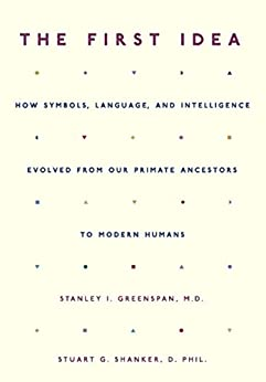The First Idea: How Symbols, Language, and Intelligence Evolved from Our Primate Ancestors to Modern Humans von [Greenspan, Stanley I., Shanker, Stuart]