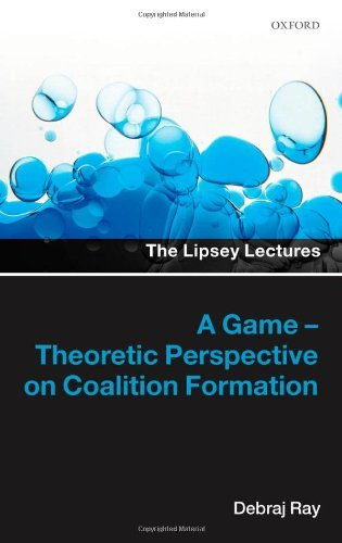 A Game-Theoretic Perspective on Coalition Formation (LIPSEY LECTURES SERIES LIPL C) by Ray, Debraj (November 1, 2007) Hardcover