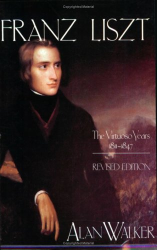 Franz Liszt: The Virtuoso Years, 1811-1847: The Virtuoso Years, 1811-47 v. 1