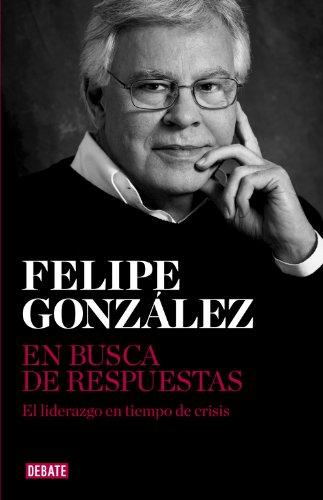 En busca de respuestas: El liderazgo en tiempo de crisis por Felipe González
