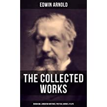 The Collected Works of Edwin Arnold: Buddhism & Hinduism Writings, Poetical Works & Plays: The Essence of Buddhism, Light of the World, The Light of Asia, ... Death--And Afterwards… (English Edition)