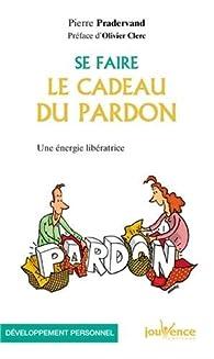 Se faire le cadeau du pardon : une énergie libératrice par Pierre Pradervand