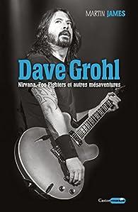 Dave Grohl - Nirvana, Foo Fighters et autres mésaventures par Martin James