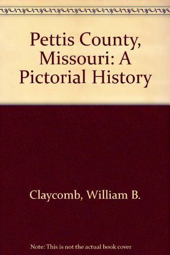 Pettis County, Missouri: A Pictorial History by William B. Claycomb (1998-06-02)