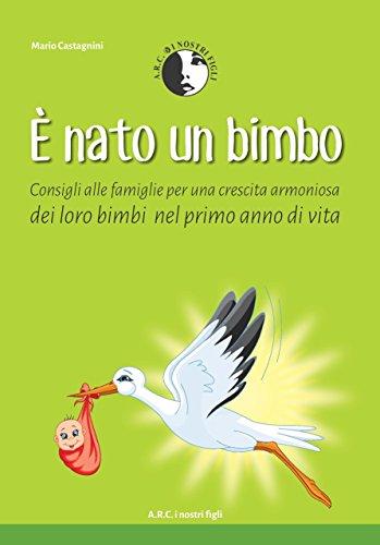E' Nato un Bimbo: Consigli alle Famiglie per una crescita armoniosa dei loro Bimbi nel Primo anno di Vita (Aiuto nella gestione e benessere dei Neonati - Consigli Pratici Vol. 2)