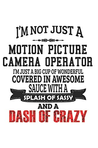 I'm Not Just A Motion Picture Camera Operator I'm Just A Big Cup Of Wonderful Covered In Awesome Sauce With A Splash Of Sassy And A Dash Of Crazy: ... Gift, Diary, Doodle Gift or Notebook | 6 x 9