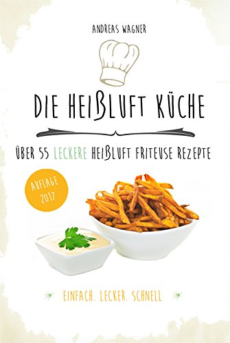 Die Heißluft Küche: über 55 leckere Heißluft Friteuse Rezepte (Friteuse Rezepte)