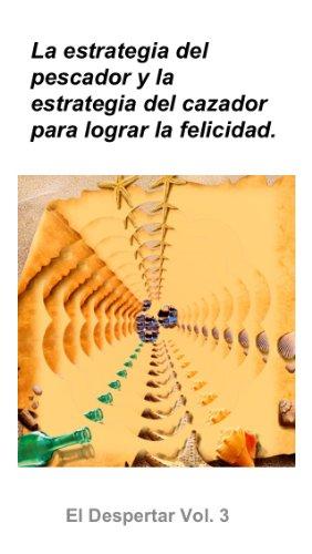 La estrategia del pescador y la estrategia del cazador, para lograr la Felicidad. (El Despertar nº 3) por Gustavo Luna Alcantar