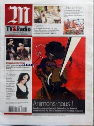 M TV & RADIO [No 19401] du 10/06/2007 - ANIMONS-NOUS - RENDEZ-VOUS EN CHAINE A L'OCCASION DU FESTIVAL INTERNATIONAL DU FILM D'ANIMATION D'ANNECY - PAGNOL - LE TEMPS DES SECRETS ET LE TEMPS DES AMOURS, DEUX TELEFILMS ADAPTES DES ROMANS DU CONTEUR PROVENCAL - SUR FRANCE 2 - L'ETE, LE TOUR - EN CAMPING-CAR SUR LES ROUTES DE LA GRANDE BOUCLE - CHRONIQUE SAVOUREUSE D'UNE PASSION - SUR FRANCE 3 - CYRANO DE BERGERAC - DENIS PODALYDES REVISITE EDMOND ROSTAND A LA COMEDIE-FRANCAISE - ZAZON