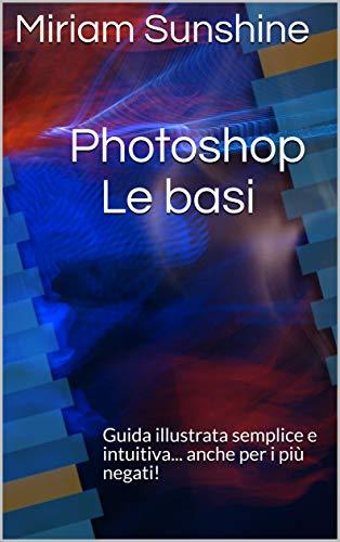 Photoshop Le basi: Guida illustrata semplice e intuitiva... anche per i più negati!