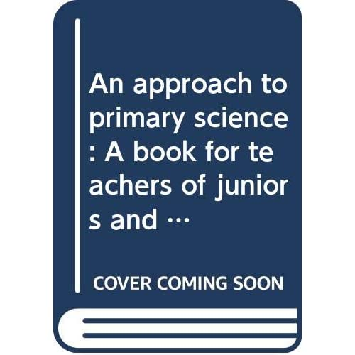 An approach to primary science: A book for teachers of juniors and infants