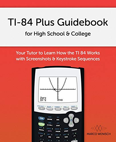 TI-84 Plus Guidebook for High School & College: Your Tutor to Learn How The TI 84 works with Screenshots & Keystroke Sequences