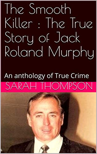 The Smooth Killer : The True Story of Jack Roland Murphy: An anthology of True Crime (English Edition)
