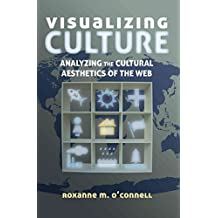 [(Visualizing Culture : Analyzing the Cultural Aesthetics of the Web)] [By (author) Roxanne M. O'Connell] published on (December, 2014)