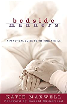 Bedside Manners: A Practical Guide to Visiting the Ill di [Maxwell, Katie]
