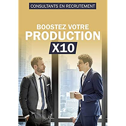 Boostez votre production X10: Consultants en Recrutement
