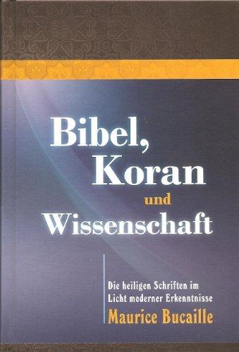 Bibel, Koran und Wissenschaft - Die heiligen Schriften im Licht moderner Erkenntnisse