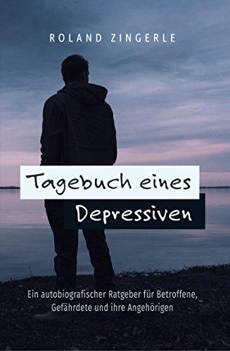 Tagebuch eines Depressiven: Ein autobiografischer Ratgeber für Betroffene, Gefährdete und ihre Angehörigen (Depression Männer)