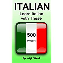 Italian: Learn Italian with These 500 Phrases (Italian Language, Speak Italian, Learning Italian, Italy Language, Italian Phrase Book, Learning Italian, Speaking Italian) (English Edition)