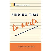 Finding Time to Write: How to Write More in Less Time, Embrace Your Creativity and Grab Every Opportunity to Write (Books for Brand New Authors Book 1)
