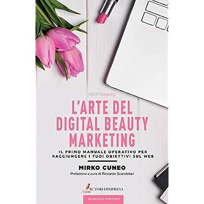 L'arte Del Digital Beauty Marketing. Il Primo Manuale Operativo Per Raggiungere I Tuoi Obiettivi Sul Web
