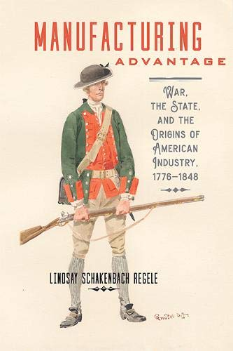 Manufacturing Advantage: War, the State, and the Origins of American Industry, 1776-1848 (Studies in Early American Economy and Society from the Library Company of Philadelphia)