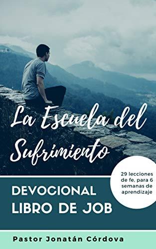 LA ESCUELA DEL SUFRIMIENTO: Devocional en el libro de Job (DEVOCIONALES DE ALIENTO nº 1) por Jonatán Córdova