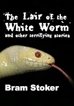 The Lair of the White Worm and Other Terrifying Stories: Illustrated Edition (English Edition) par [Stoker, Bram]