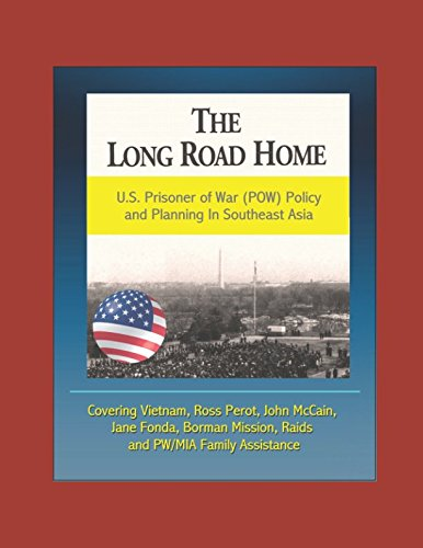 The Long Road Home: U.S. Prisoner of War (POW) Policy and Planning In Southeast Asia - Covering Vietnam, Ross Perot, John McCain, Jane Fonda, Borman Mission, Raids, and PW/MIA Family Assistance