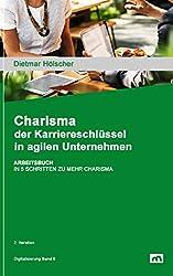 CHARISMA – DER KARRIERESCHLÜSSEL IN AGILEN UNTERNEHMEN: ARBEITSBUCH: IN 5 SCHRITTEN ZU MEHR CHARISMA UND ERFOLG IM BERUF (Digitalisierung 6)