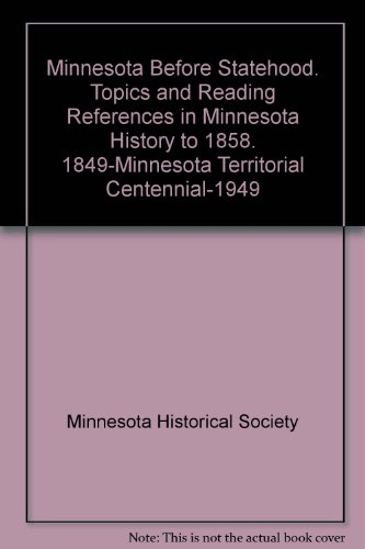 Minnesota Before Statehood. Topics and Reading References in Minnesota History to 1858. 1849-Minnesota Territorial Centennial-1949