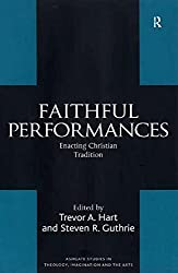 Faithful Performances: Enacting Christian Tradition (Routledge Studies in Theology, Imagination and the Arts)