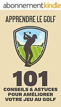 Apprendre le golf - 101 Conseils et Astuces pour Améliorer votre Jeu au Golf (swing de golf, putt de golf, bases du golf)