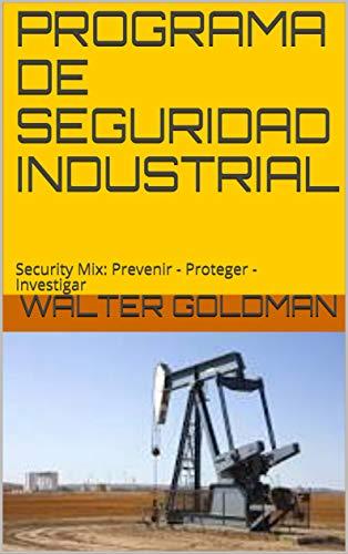 PROGRAMA DE SEGURIDAD INDUSTRIAL: Security Mix:  Prevenir - Proteger - Investigar por Walter Goldman