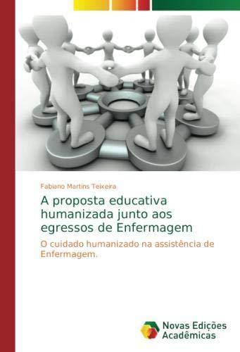 A proposta educativa humanizada junto aos egressos de Enfermagem: O cuidado humanizado na assistência de Enfermagem.