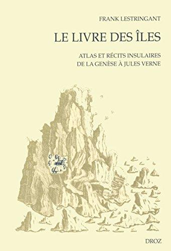 Le Livre des îles : Atlas et récits insulaires de la Genèse à Jules Verne (Cahiers d'Humanisme et Renaissance - Les Seuils de la Modernité t. 64) par Frank Lestringant