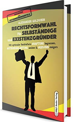 Rechtsformwahl für Selbständige & Existenzgründer: Mit optimaler Rechtsform Haftung begrenzen, Steuerbelastung senken und Gewinn steigern (Wegweiser zum Unternehmenserfolg)