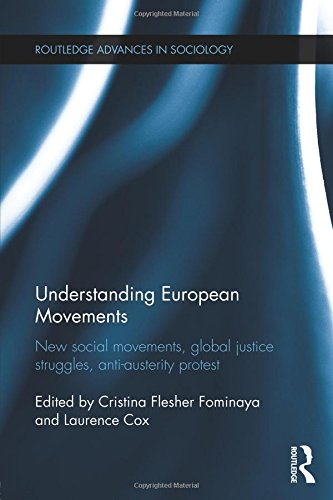 Understanding European Movements: New Social Movements, Global Justice Struggles, Anti-Austerity Protest (Routledge Advances in Sociology)