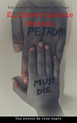 El interviniente Petroni: Una novela de cine negro por Francisco del Pozo