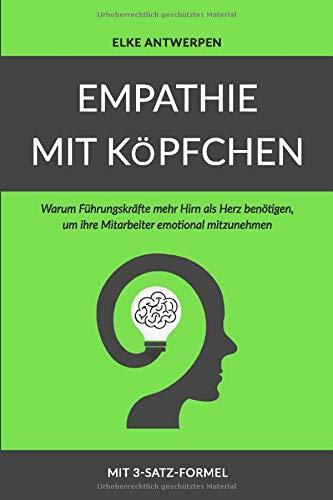 Hirn-herz (EMPATHIE MIT KÖPFCHEN: Warum Führungskräfte mehr Hirn als Herz benötigen, um ihre Mitarbeiter emotional mitzunehmen)
