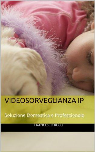 VideoSorveglianza IP: Manuale di VideoSorveglianza (Sicurezza e sistemi di sorveglianza)