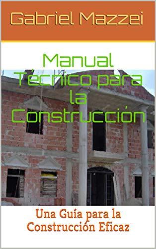 Manual Técnico para la Construcción: Una guía para la construcción eficaz