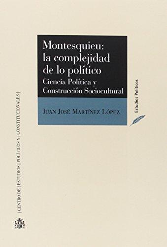 Montesquieu : la complejidad de lo político : ciencia política y construcción sociocultural por Juan José Martínez López