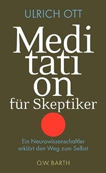 Meditation für Skeptiker: Ein Neurowissenschaftler erklärt den Weg zum Selbst von [Ott, Ulrich]