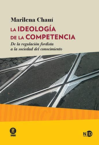 La ideología de la competencia: De la regulación fordista a la sociedad del conocimiento (Huellas y señales nº 2027) por Marilena Chauí