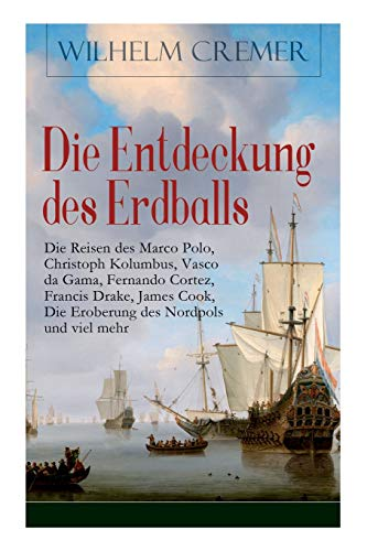 Die Entdeckung des Erdballs - Die Reisen des Marco Polo, Christoph Kolumbus, Vasco da Gama, Fernando Cortez, Francis Drake, James Cook, Die Eroberung des Nordpols und viel mehr