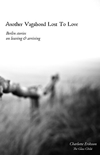 Another Vagabond Lost To Love: Berlin Stories on Leaving & Arriving por Charlotte Eriksson