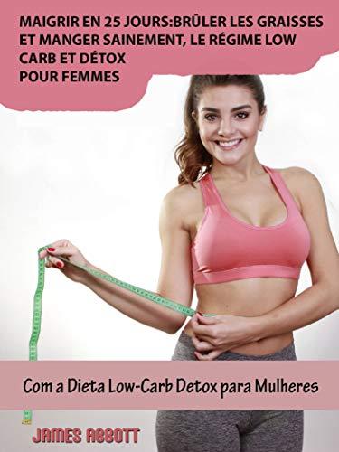 Maigrir en 25 jours:brûler les graisses et manger sainement, le régime low-carb et détox pour femmes