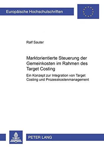 Marktorientierte Steuerung der Gemeinkosten im Rahmen des Target Costing: Ein Konzept zur Integration von Target Costing und Prozesskostenmanagement ... / Publications Universitaires Européennes)